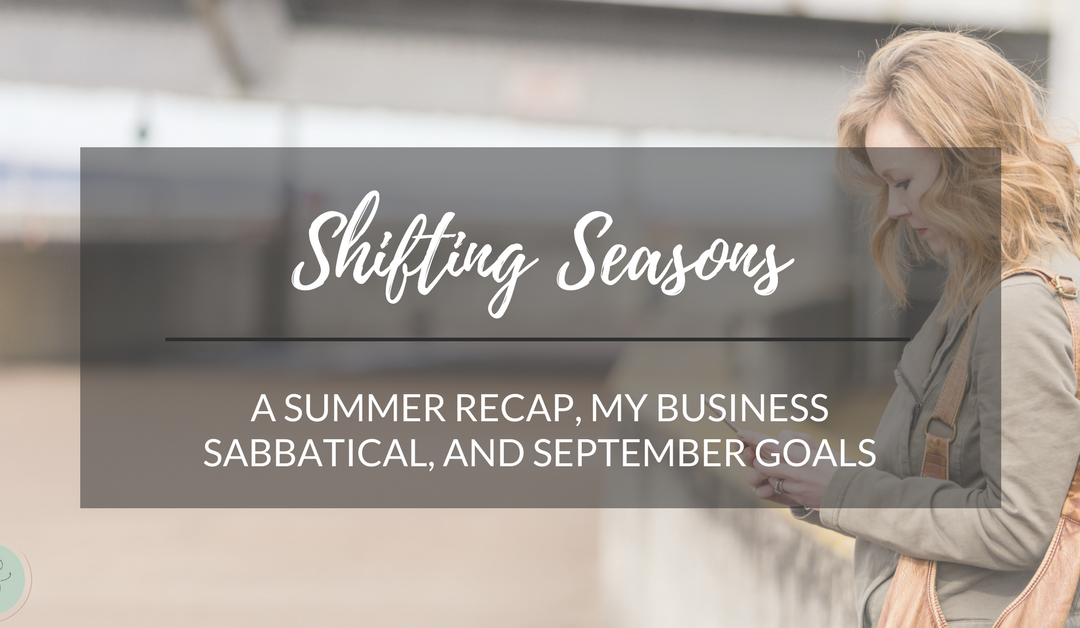 Shifting Seasons: a summer recap, my business sabbatical, and September goals